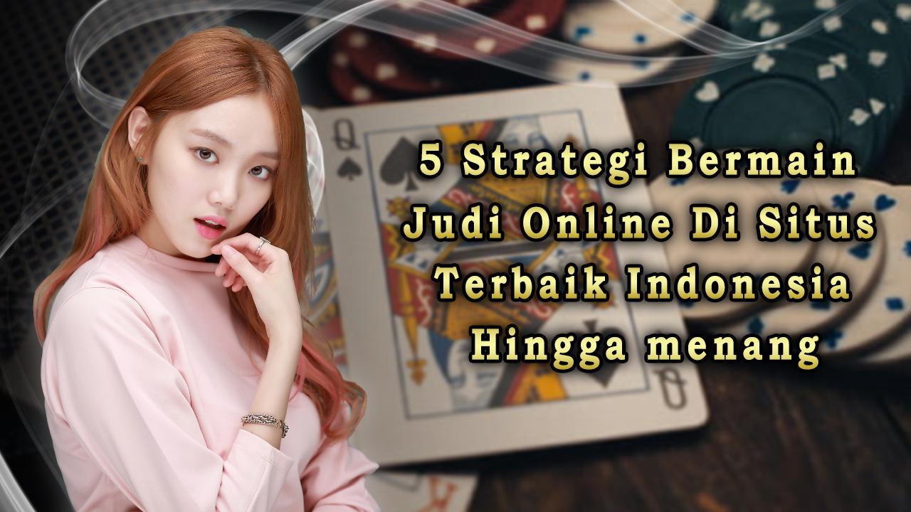 5 Strategi Bermain Judi Online di Situs Terbaik Indonesia Hingga Menang