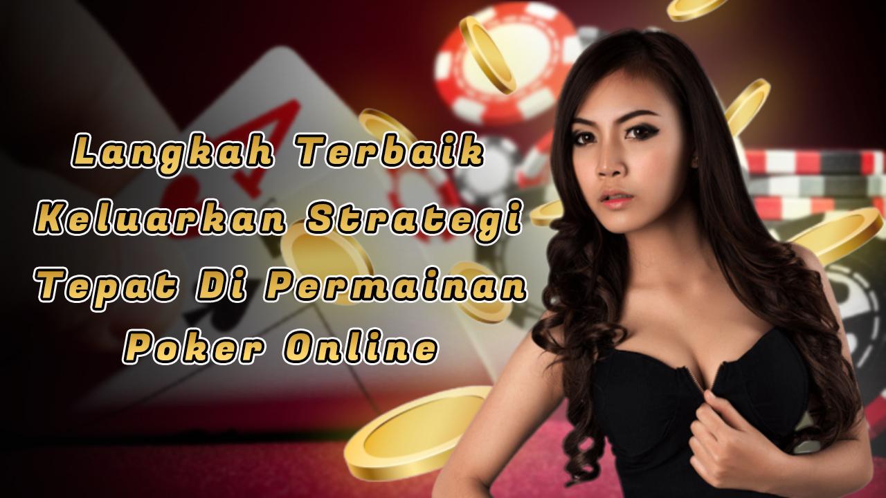 Langkah Terbaik Keluarkan Strategi Tepat di Permainan Poker Online